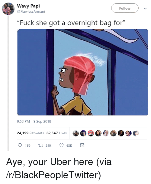 """she got a: Wavy Papi  @FlawlessArmani  Follow  """"Fuck she got a overnight bag for""""  9:53 PM-9 Sep 2018  24,199 Retweets 62,547 Likes  179 24K 6  63K Aye, your Uber here (via /r/BlackPeopleTwitter)"""