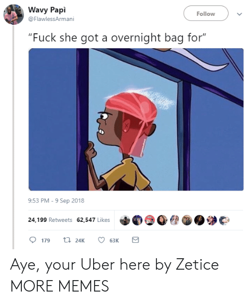 """she got a: Wavy Papi  @FlawlessArmani  Follow  """"Fuck she got a overnight bag for""""  9:53 PM-9 Sep 2018  24,199 Retweets 62,547 Likes  179 24K 6  63K Aye, your Uber here by Zetice MORE MEMES"""
