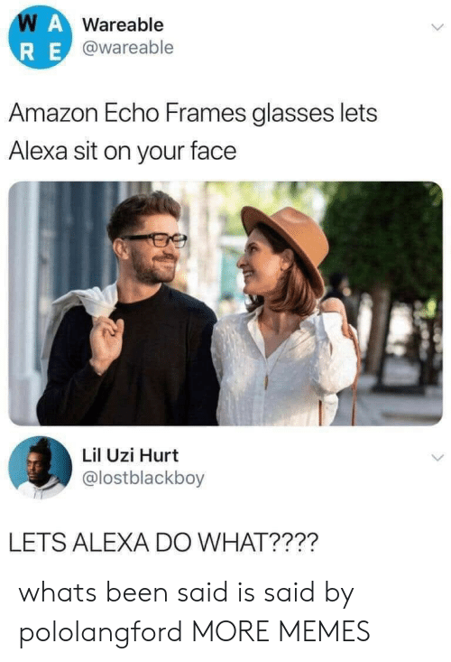echo: WAWareable  RE@wareable  Amazon Echo Frames glasses lets  Alexa sit on your face  Lil Uzi Hurt  @lostblackboy  LETS ALEXA DO WHAT???? whats been said is said by pololangford MORE MEMES