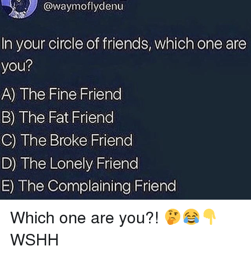 Friends, Memes, and Wshh: @waymoflydenu  In your circle of friends, which one are  you?  A) The Fine Friend  B) The Fat Friend  C) The Broke Friend  D) The Lonely Friend  E) The Complaining Friend Which one are you?! 🤔😂👇 WSHH