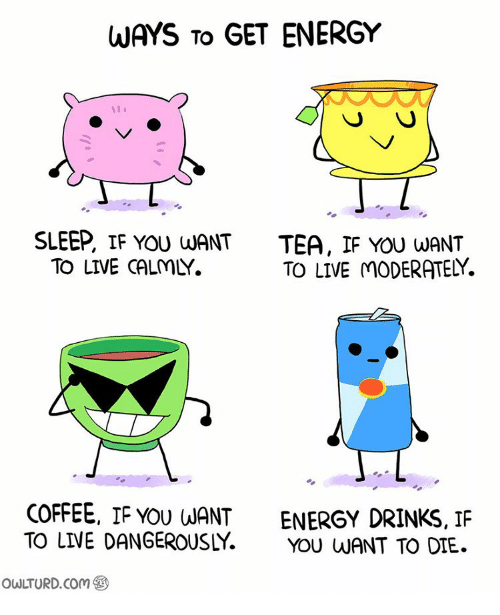 live dangerously: WAYS TO  GET ENERGY  SLEEP, IF YOU LUANT  TEA, IF YOU WANT  TO LIVE MODERATELY  TO LIVE CALMY.  COFFEE, IF YOU WANT  ENERGY DRINKS, IF  TO LIVE DANGEROUSLY  YOU WANT TO DIE.  owuTURD com