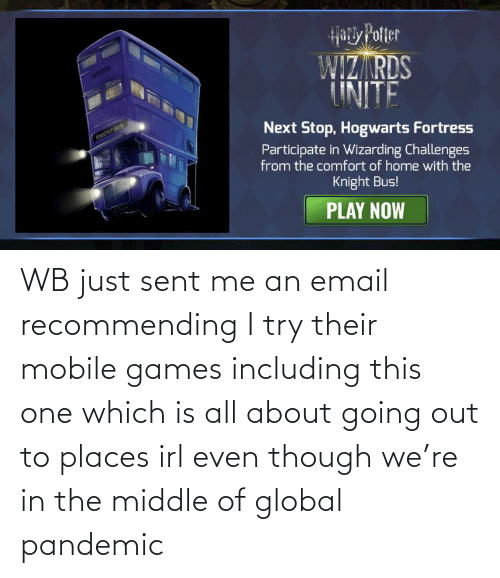 Email: WB just sent me an email recommending I try their mobile games including this one which is all about going out to places irl even though we're in the middle of global pandemic