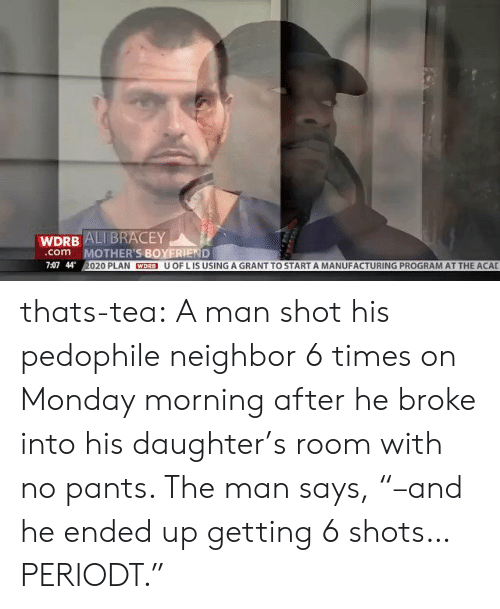"Periodt: WDRB ALI BRACEY  MOTHER'S BOYERIEND  020 PLAN WDRB U OF L IS USING A GRANT TO START A MANUFACTURING PROGRAM AT THE ACAL  com  7:07 44 thats-tea:  A man shot his pedophile neighbor 6 times on Monday morning after he broke into his daughter's room with no pants. The man says, ""–and he ended up getting 6 shots… PERIODT."""