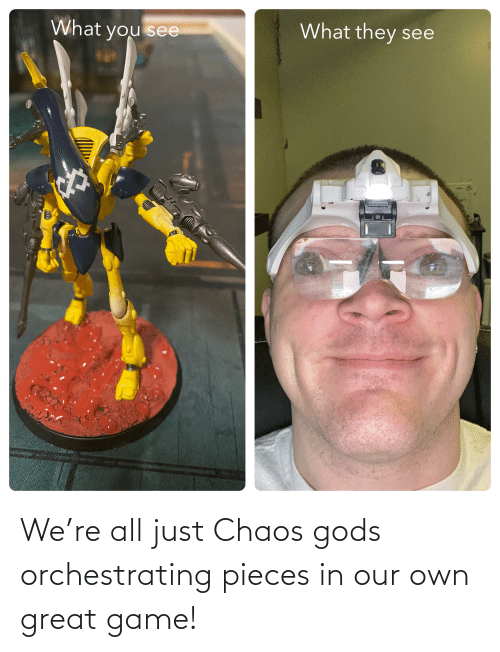 chaos: We're all just Chaos gods orchestrating pieces in our own great game!