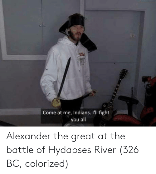 Alexander the Great: WE  0  Come at me, Indians. I'll fight  you all Alexander the great at the battle of Hydapses River (326 BC, colorized)