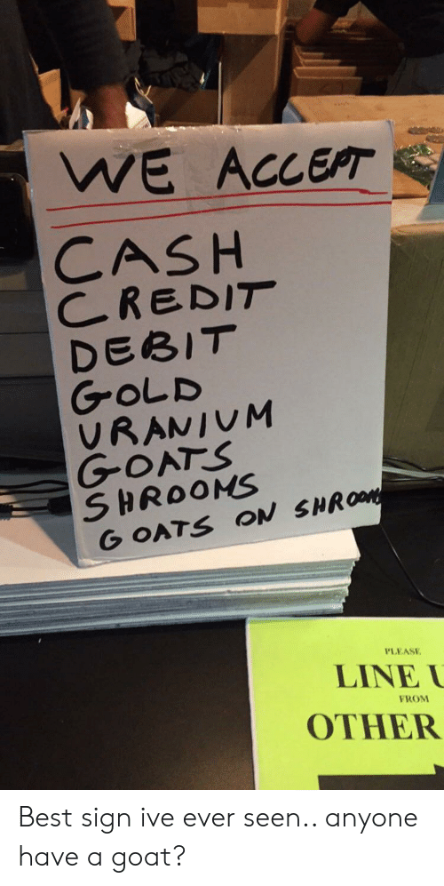 goats: WE ACCEPT  CASH  CREDIT  DEBIT  GOLD  VRANIUM  GOATS  SHROOMS  G OATS ON SHROM  PLEASE  LINE  FROM  OTHER Best sign ive ever seen.. anyone have a goat?