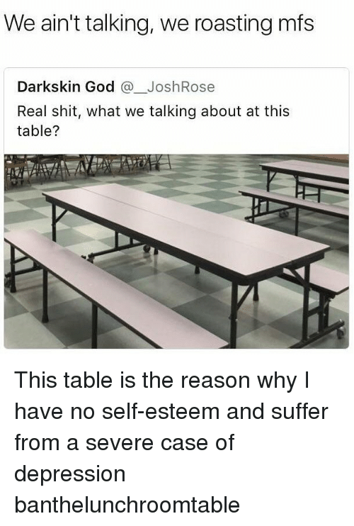 God, Memes, and Shit: We ain't talking, we roasting mfs  Darkskin God JoshRose  Real shit, what we talking about at this  table? This table is the reason why I have no self-esteem and suffer from a severe case of depression banthelunchroomtable