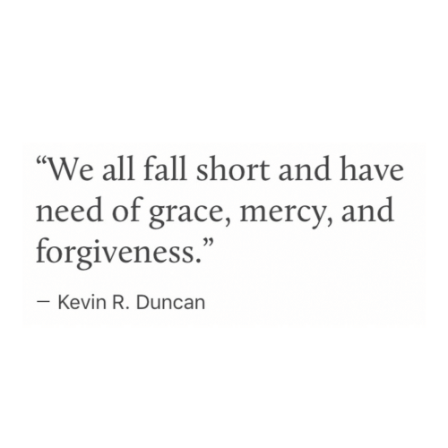 """Mercy: """"We all fall short and have  need of grace, mercy, and  forgiveness.""""  Kevin R. Duncarn"""