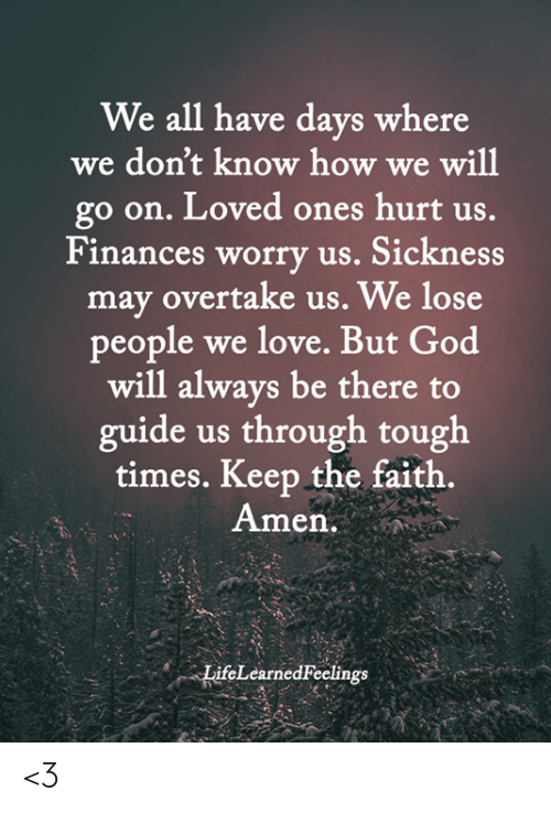 Tough Times: We all have days where  we don't know how we will  go on. Loved ones hurt us.  Finances worry us. Sickness  may overtake us. We lose  people we love. But God  will always be there to  guide us through tough  times. Keep the faith.  Amen.  LifeLearned Feelings <3