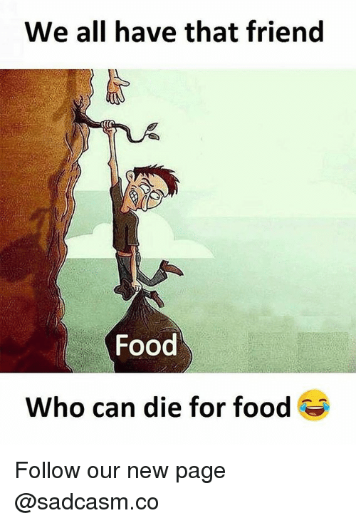 Food, Memes, and 🤖: We all have that friend  Food  Who can die for food Follow our new page @sadcasm.co