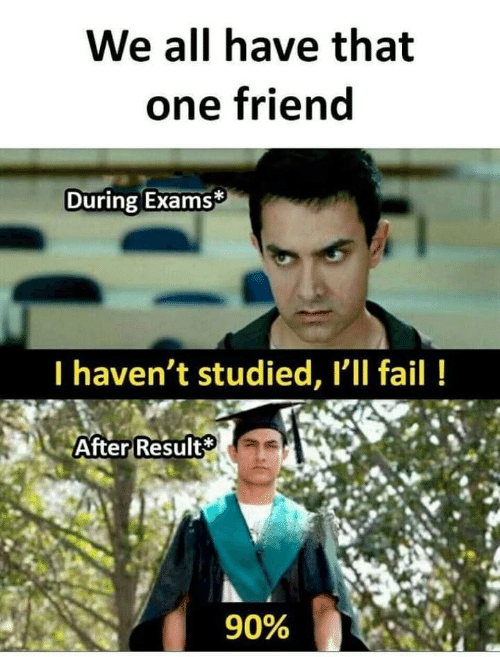 Fail, One, and Friend: We all have that  one friend  During Exams  I haven't studied, Ill fail!  After Result  90%