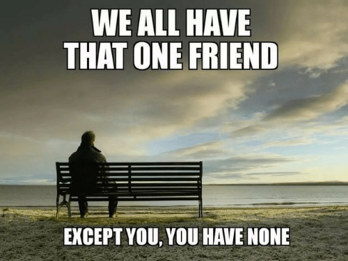 We All Have That One Friend: WE ALL HAVE  THAT ONE FRIEND  EXCEPT YOU, YOU HAVE NONE