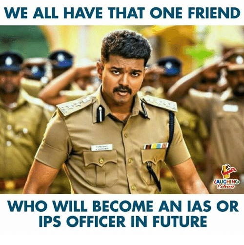 We All Have That One Friend: WE ALL HAVE THAT ONE FRIEND  LAUGHING  WHO WILL BECOME AN IAS OR  IPS OFFICER IN FUTURE