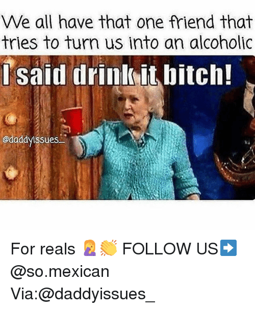 Bitch, Memes, and Alcoholic: We all have that one friend that  tries to turn us into an alcoholic  lsaid drinkit bitch!  @daddyissues For reals 🤦‍♀️👏 FOLLOW US➡️ @so.mexican Via:@daddyissues_