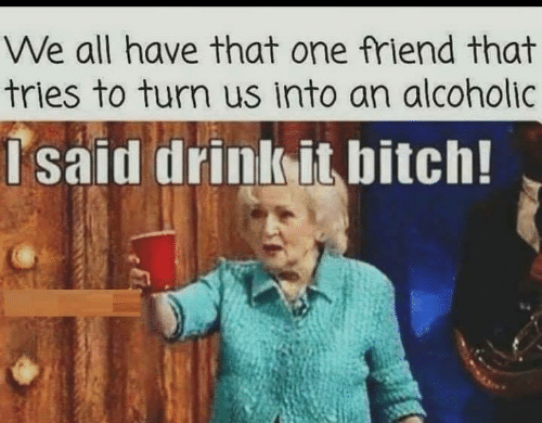 We All Have That One Friend: We all have that one friend that  tries to turn us into an alcoholic  Isaid drink it bitch!