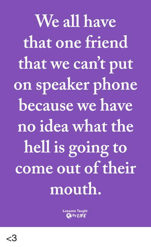 We All Have That One Friend: We all have  that one friend  that we can't put  on speaker phone  because we have  no idea what the  hell is going to  come out of their  mouth  Lessons Taught  、By LIFE <3