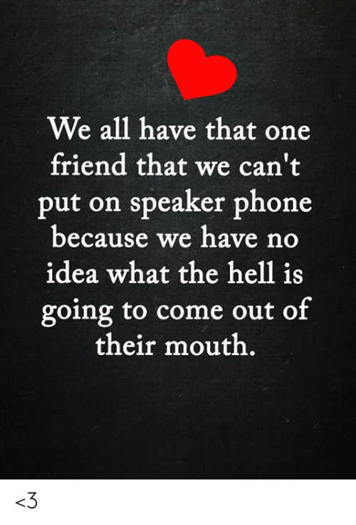 We All Have That One Friend: We all have that one  friend that we can't  put on speaker phone  because we have no  idea what the hell is  going to come out of  their mouth. <3