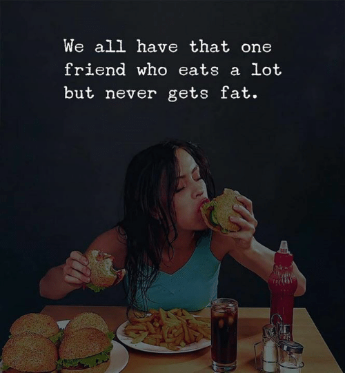 Fat, Never, and Who: We all have that one  friend who eats a lot  but never gets fat.