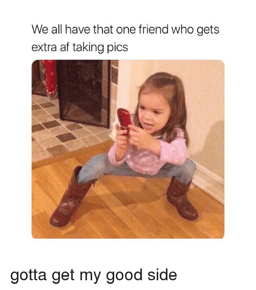 Af, Good, and Girl Memes: We all have that one friend who gets  extra af taking pics gotta get my good side