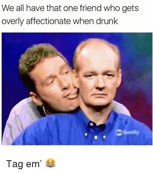 Drunk, Memes, and 🤖: We all have that one friend who gets  overly affectionate when drunk  amily Tag em' 😂