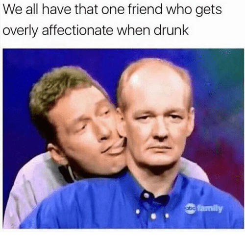 Dank, Drunk, and Family: We all have that one friend who gets  overly affectionate when drunk  ec family
