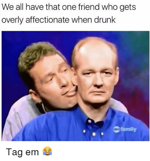 Family, Funny, and Who: We all have that one friend who gets  overly affectionate when drunlk  family Tag em 😂