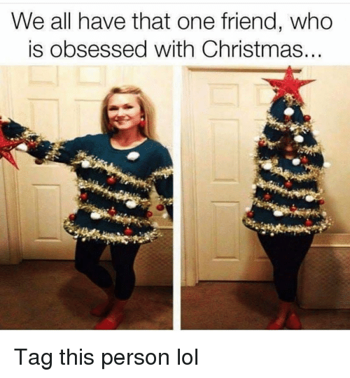 We All Have That One Friend: We all have that one friend, who  is obsessed with Christmas. Tag this person lol