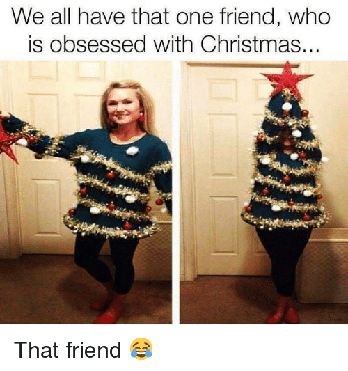 We All Have That One Friend: We all have that one friend, who  is obsessed with Christmas That friend 😂