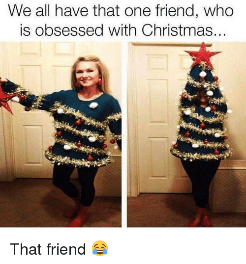 We All Have That One Friend: We all have that one friend, who  is obsessed with Christmas... That friend 😂