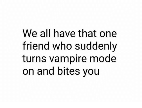 Memes, 🤖, and Vampire: We all have that one  friend who suddenly  turns vampire mode  on and bites you
