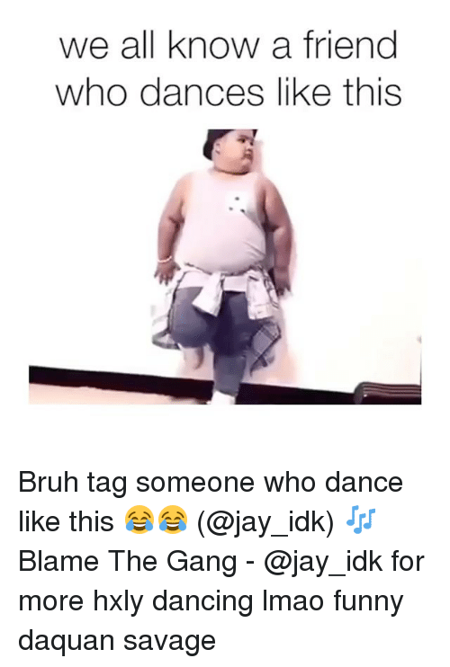 Lmao Funny: we all know a friend  who dances like this Bruh tag someone who dance like this 😂😂 (@jay_idk) 🎶 Blame The Gang - @jay_idk for more hxly dancing lmao funny daquan savage
