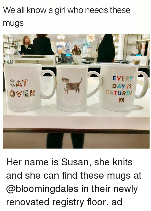 mugs: We all know a girl who needs these  mugs  CAT  OVER  EVERY  DAY IS  CATURD Her name is Susan, she knits and she can find these mugs at @bloomingdales in their newly renovated registry floor. ad