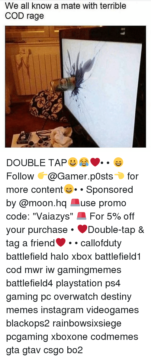 "Mooned: We all know a mate with terrible  COD rage DOUBLE TAP😀😂❤️• • 😄Follow 👉@Gamer.p0sts👈 for more content😄• • Sponsored by @moon.hq 🚨use promo code: ""Vaiazys"" 🚨 For 5% off your purchase • ❤Double-tap & tag a friend❤ • • callofduty battlefield halo xbox battlefield1 cod mwr iw gamingmemes battlefield4 playstation ps4 gaming pc overwatch destiny memes instagram videogames blackops2 rainbowsixsiege pcgaming xboxone codmemes gta gtav csgo bo2"