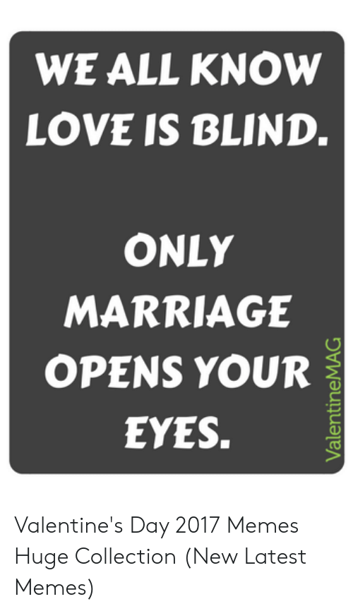 New Love Memes: WE ALL KNOW  LOVE IS BLIND.  ONLY  MARRIAGE  OPENS YOUR  EYES.  ValentineMAG Valentine's Day 2017 Memes Huge Collection (New Latest Memes)
