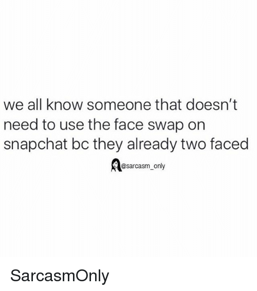 two faced: we all know someone that doesn't  need to use the face swap on  snapchat bc they already two faced  @sarcasm_only SarcasmOnly
