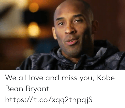 miss: We all love and miss you, Kobe Bean Bryant https://t.co/xqq2tnpqjS