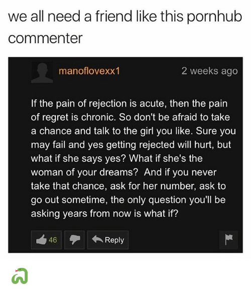 `Pornhub: we all need a friend like this pornhub  commenter  manoflovexx1  2 weeks ago  f the pain of rejection is acute, then the pain  of regret is chronic. So don't be afraid to take  a chance and talk to the girl you like. Sure you  may fail and yes getting rejected will hurt, but  what if she says yes? What if she's the  woman of your dreams? And if you never  take that chance, ask for her number, ask to  go out sometime, the only question you'll be  asking years from now is what if?  46  Reply 🐍