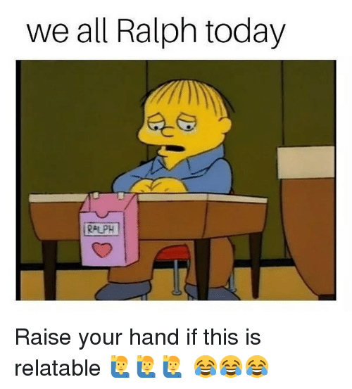 raise your hand if: we all Ralph today  RALPH Raise your hand if this is relatable 🙋‍♂️🙋‍♂️🙋‍♂️ 😂😂😂