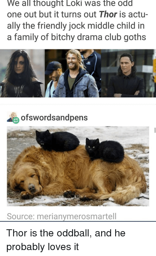 Club, Family, and Ally: We all thought Loki was the odd  one out but it turns out Thor is actu-  ally the friendly jock middle child in  a family of bitchy drama club goths  ofswordsandpens  Source: merianymerosmartell Thor is the oddball, and he probably loves it