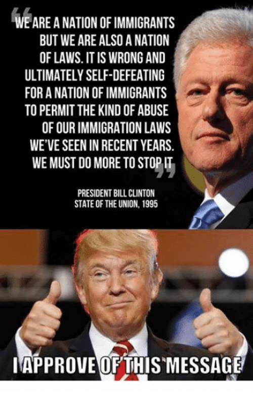Bill Clinton, Memes, and Immigration: WE ARE A NATION OF IMMIGRANTS  BUT WE ARE ALSO A NATION  OF LAWS. IT IS WRONG AND  ULTIMATELY SELF-DEFEATING  FOR A NATION OF IMMIGRANTS  TO PERMIT THE KIND OF ABUSE  OF OUR IMMIGRATION LAWS  WE'VE SEEN IN RECENT YEARS.  WE MUST DO MORE TO STOP IT  PRESIDENT BILL CLINTON  STATE OF THE UNION, 1995  IAPPROVE OFTHISMESSAGE