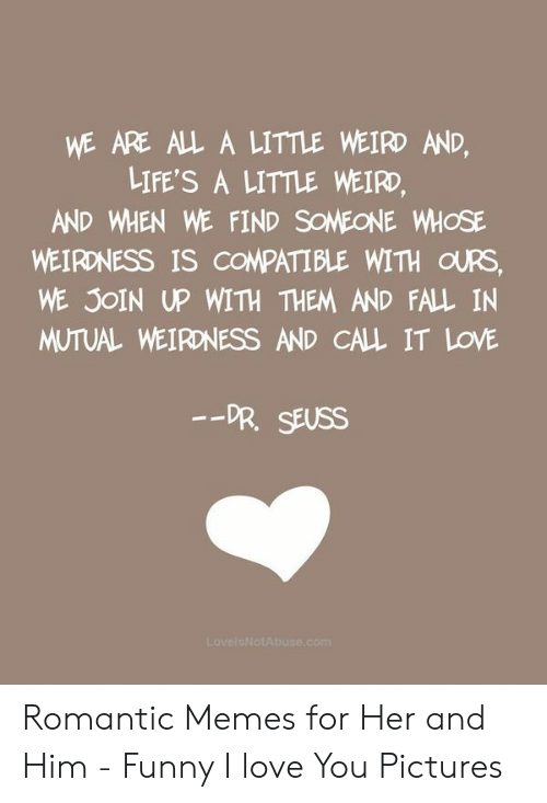 New Love Memes: WE ARE ALL A LITTLE WEIRD AND,  LIFE'S A LITTLE WEIRD,  AND WHEN WE FIND SOMEONE WHOSE  WEIRONESS IS COMPATIBLE WITH OURS,  WE JOIN UP WITH THEM AND FALL IN  MUTUAL WEIRONESS AND CALL IT LOVE  -DR. SEUSS Romantic Memes for Her and Him - Funny I love You Pictures