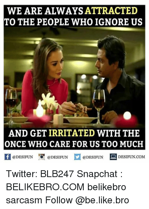 Irritator: WE ARE ALWAYS ATTRACTED  TO THE PEOPLE WHO IGNORE US  AND GET IRRITATED WITH THE  ONCE WHO CARE FOR US TOO MUCH  @DESIFUN  @DESIFUN  @DESIFUN  DESIFUN.COM Twitter: BLB247 Snapchat : BELIKEBRO.COM belikebro sarcasm Follow @be.like.bro