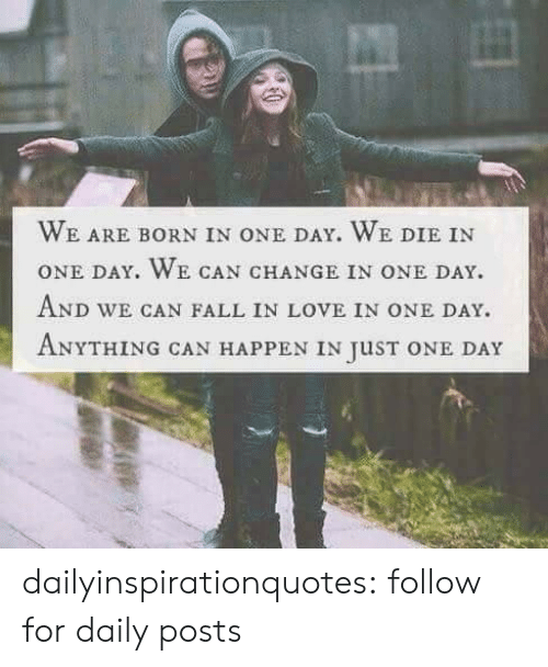 quotes love: WE ARE BORN IN ONE DAY, WE DIE IN  ONE DAY. WE CAN CHANGE IN ONE DAY.  AND WE CAN FALL IN LOVE IN ONE DAY.  ANYTHING CAN HAPPEN IN JuST ONE DAY dailyinspirationquotes:  follow for daily posts