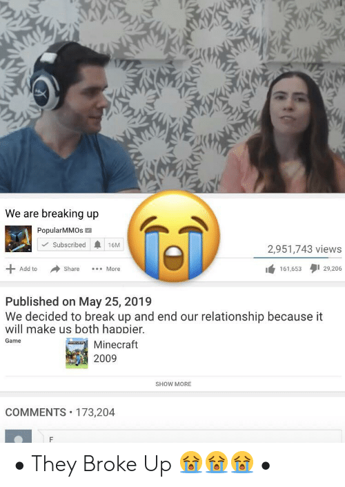Minecraft, Break, and Game: We are breaking up  PopularMMOs  Subscribed  16M  2,951,743 views  Add to  Share  More  161,653  29,206  Published on May 25, 2019  We decided to break up and end our relationship because it  will make us both happier.  Game  Minecraft  2009  SHOW MORE  COMMENTS 173,204 • They Broke Up 😭😭😭 •