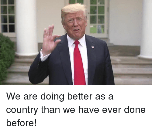 Done, Country, and Ever: We are doing better as a country than we have ever done before!