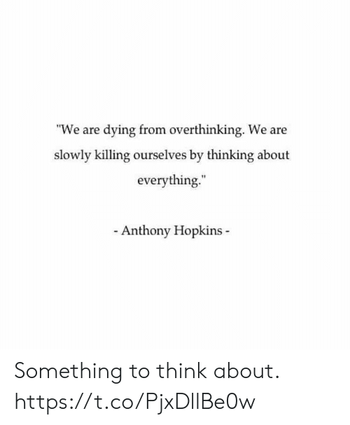 """Anthony Hopkins, Think, and Hopkins: """"We are dying from overthinking. We are  slowly killing ourselves by thinking about  everything.  Anthony Hopkins Something to think about. https://t.co/PjxDllBe0w"""