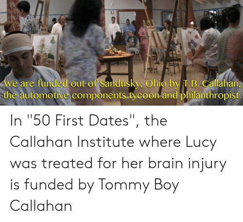 """Tommy Boy: we are funded out of Sandusky, Ohio by T.B. Callahan  the automotive components tycoon-and philanthropist In """"50 First Dates"""", the Callahan Institute where Lucy was treated for her brain injury is funded by Tommy Boy Callahan"""