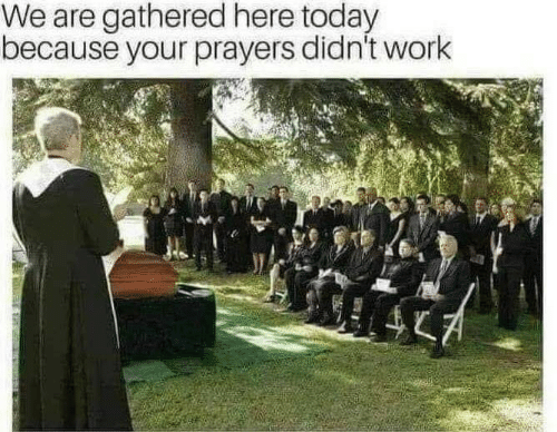 Gathered: We are gathered here today  because your prayers didn't work