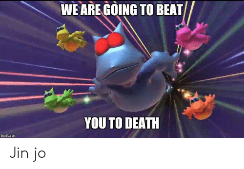 Death, Com, and Jin: WE ARE GOING TO BEAT  YOU TO DEATH  imgflip.com Jin jo