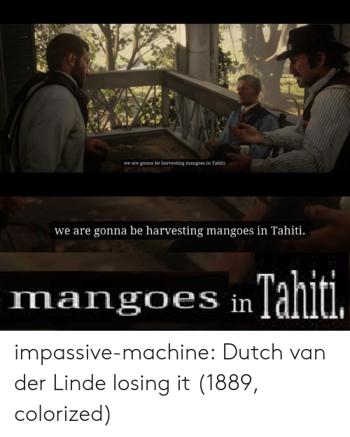Colorized: we are gonna be harvesting mangoes in Tahiti   we are gonna be harvesting mangoes in Tahiti.   Tahiti.  mangoes in impassive-machine:  Dutch van der Linde losing it  (1889, colorized)